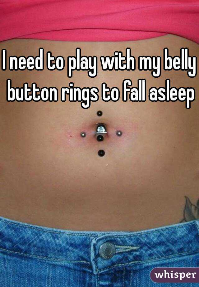 I need to play with my belly button rings to fall asleep