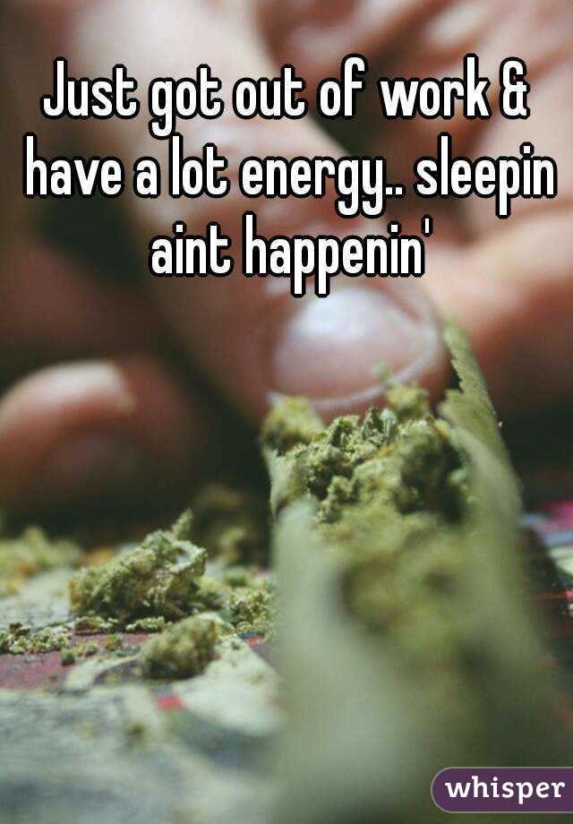 Just got out of work & have a lot energy.. sleepin aint happenin'