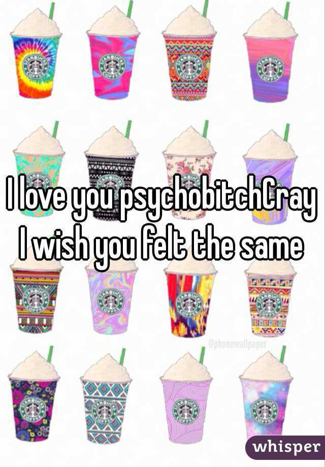 I love you psychobitchCray I wish you felt the same