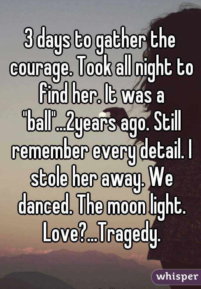 """3 days to gather the courage. Took all night to find her. It was a """"ball""""...2years ago. Still remember every detail. I stole her away. We danced. The moon light. Love?...Tragedy."""