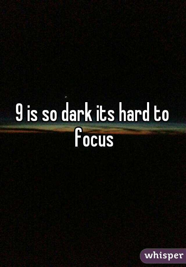 9 is so dark its hard to focus
