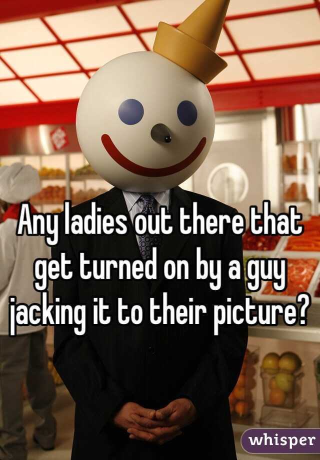 Any ladies out there that get turned on by a guy jacking it to their picture?