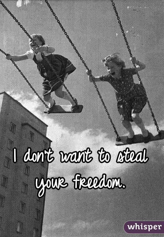 I don't want to steal your freedom.