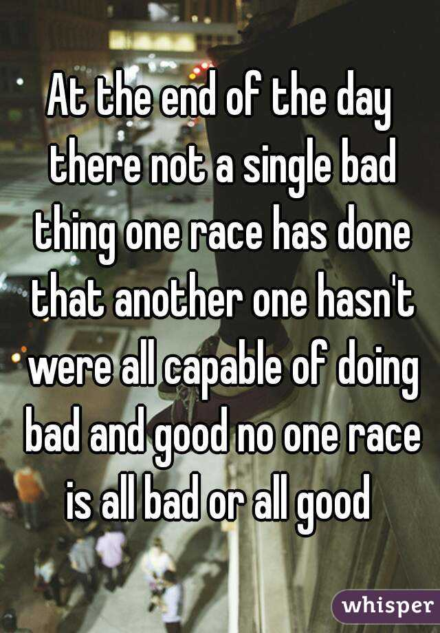 At the end of the day there not a single bad thing one race has done that another one hasn't were all capable of doing bad and good no one race is all bad or all good
