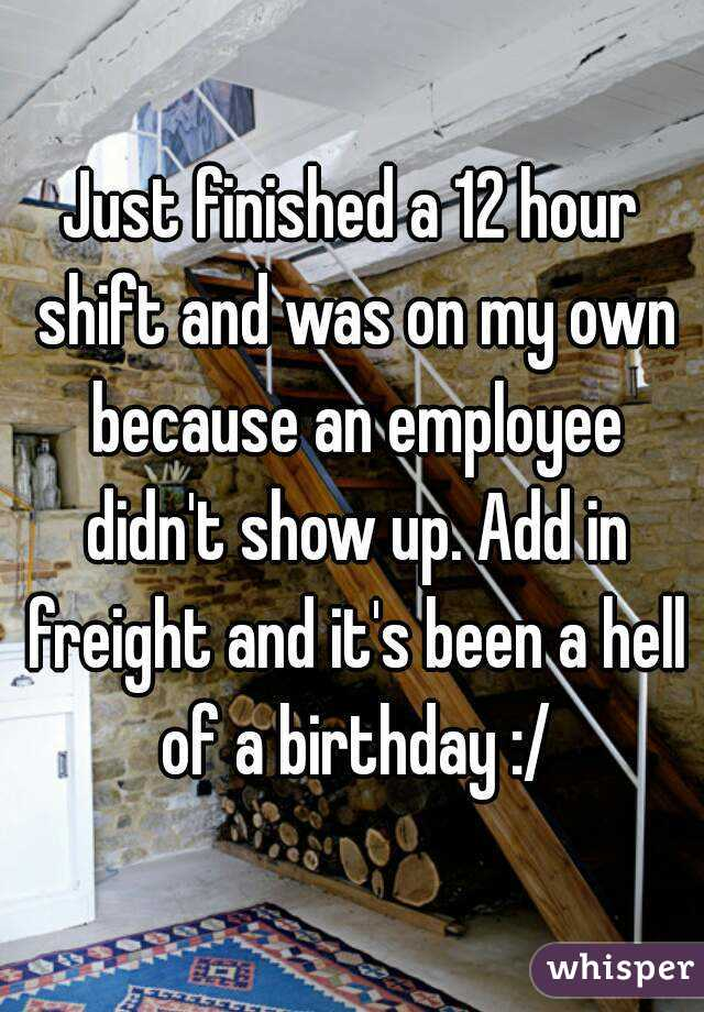 Just finished a 12 hour shift and was on my own because an employee didn't show up. Add in freight and it's been a hell of a birthday :/
