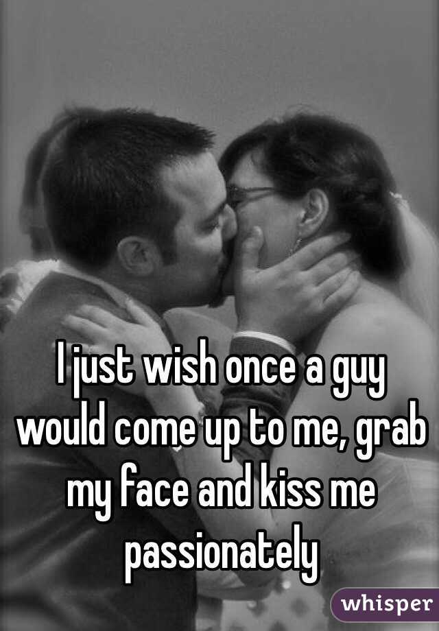 I just wish once a guy would come up to me, grab my face and kiss me passionately