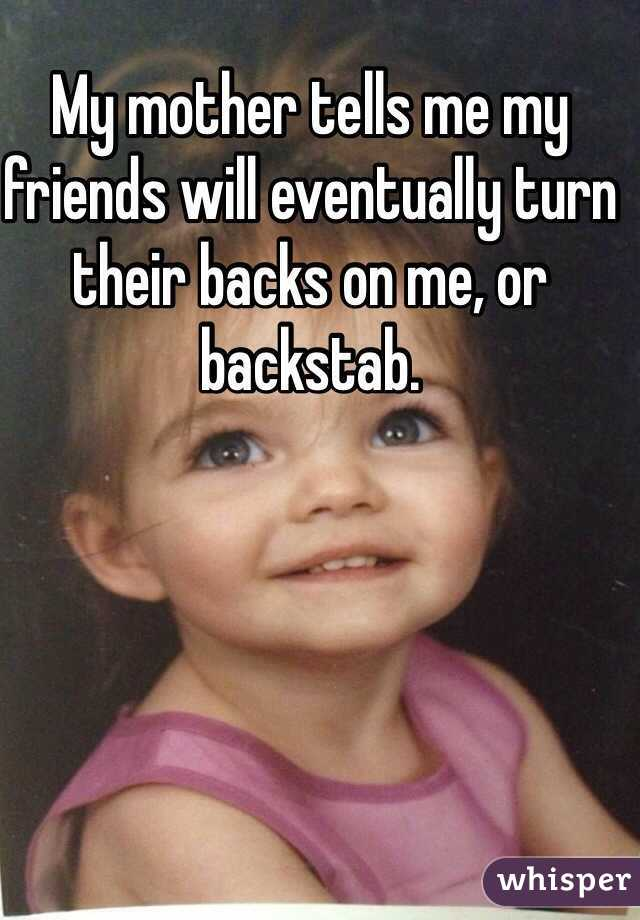 My mother tells me my friends will eventually turn their backs on me, or backstab.