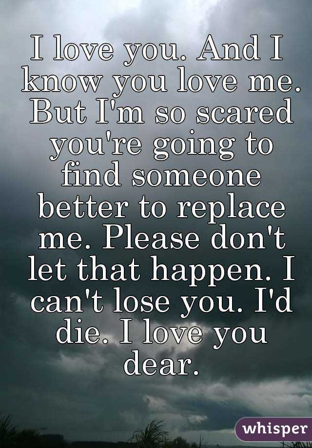 I love you. And I know you love me. But I'm so scared you're going to find someone better to replace me. Please don't let that happen. I can't lose you. I'd die. I love you dear.