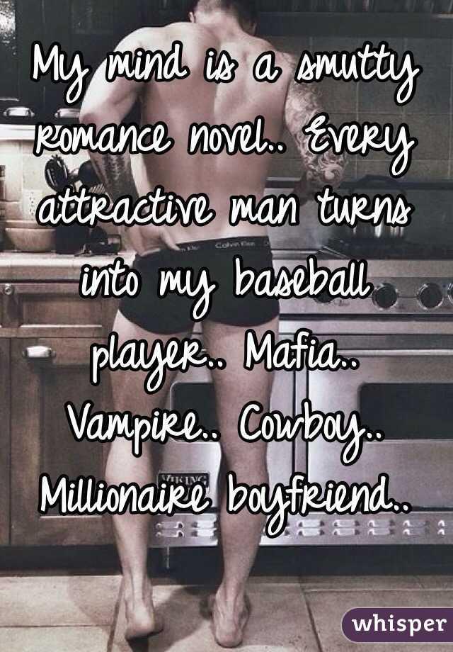 My mind is a smutty romance novel.. Every attractive man turns into my baseball player.. Mafia.. Vampire.. Cowboy.. Millionaire boyfriend..