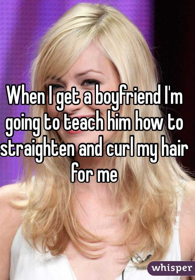When I get a boyfriend I'm going to teach him how to straighten and curl my hair for me