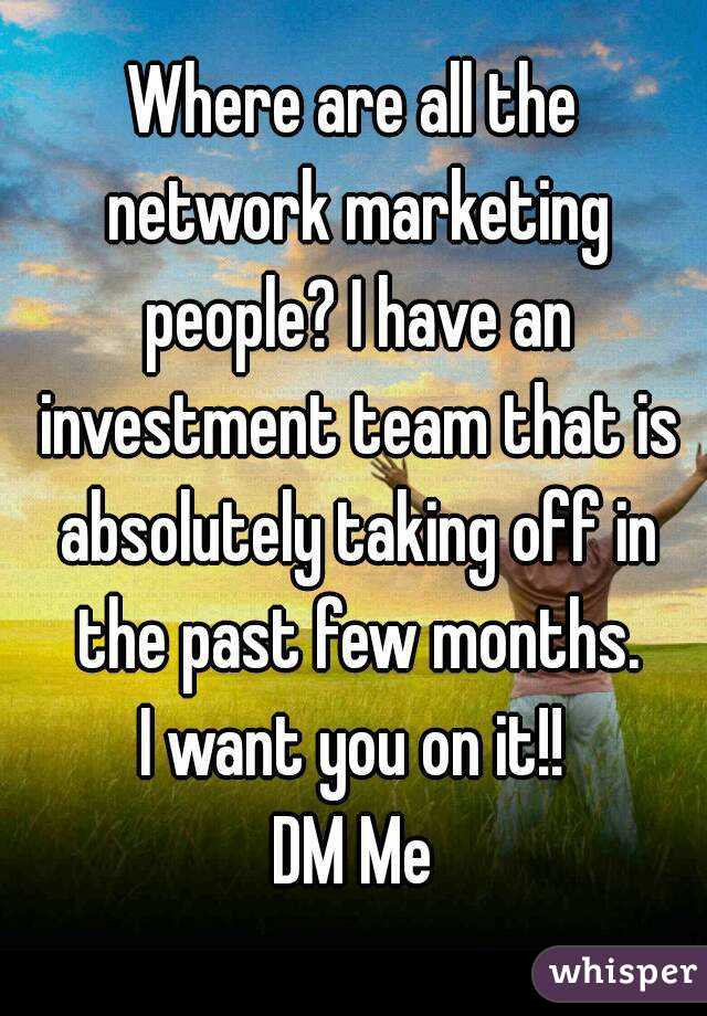 Where are all the network marketing people? I have an investment team that is absolutely taking off in the past few months. I want you on it!! DM Me