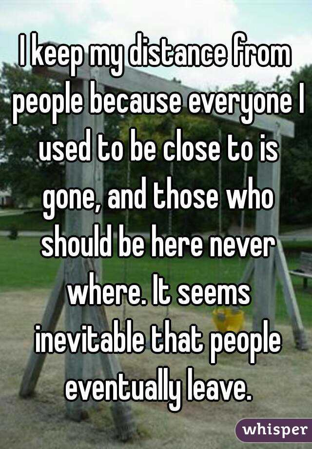 I keep my distance from people because everyone I used to be close to is gone, and those who should be here never where. It seems inevitable that people eventually leave.
