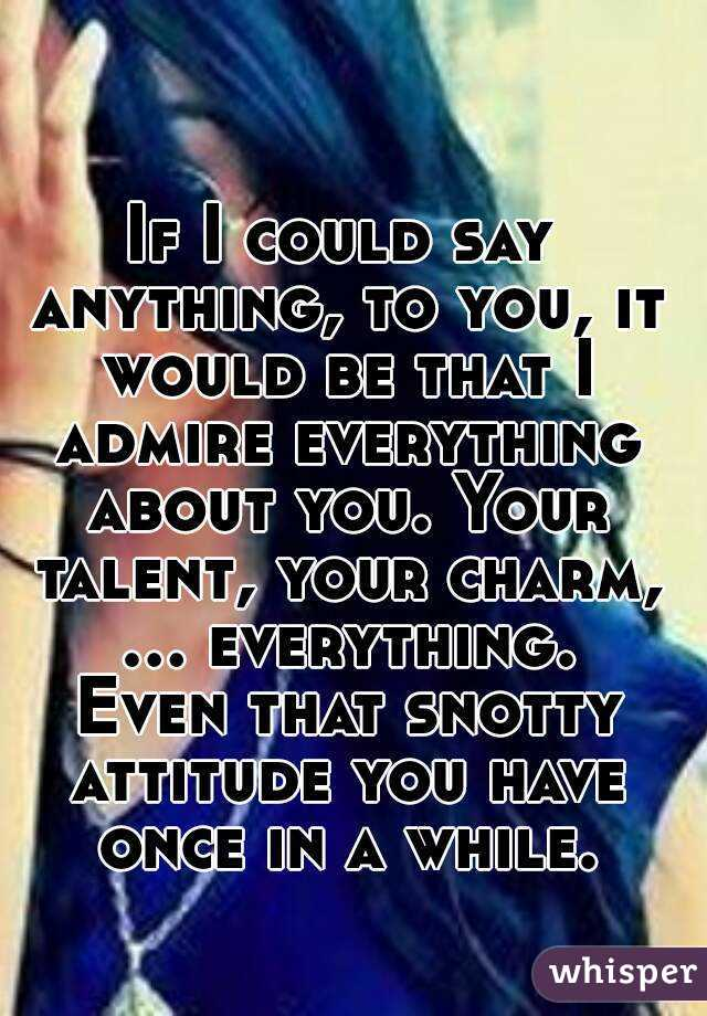 If I could say anything, to you, it would be that I admire everything about you. Your talent, your charm, ... everything. Even that snotty attitude you have once in a while.