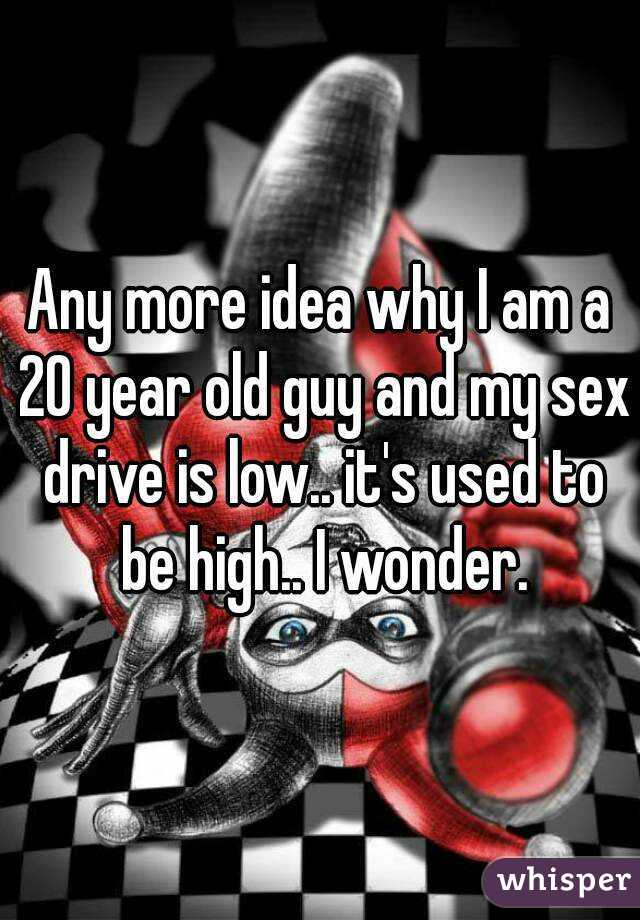 Any more idea why I am a 20 year old guy and my sex drive is low.. it's used to be high.. I wonder.