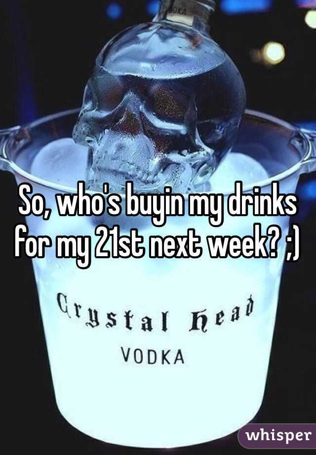 So, who's buyin my drinks for my 21st next week? ;)