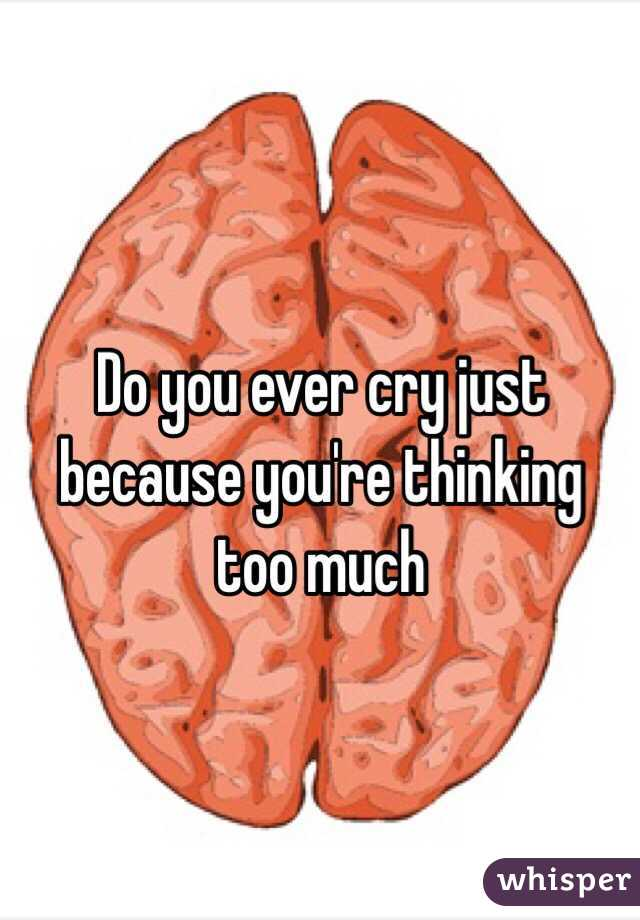 Do you ever cry just because you're thinking too much