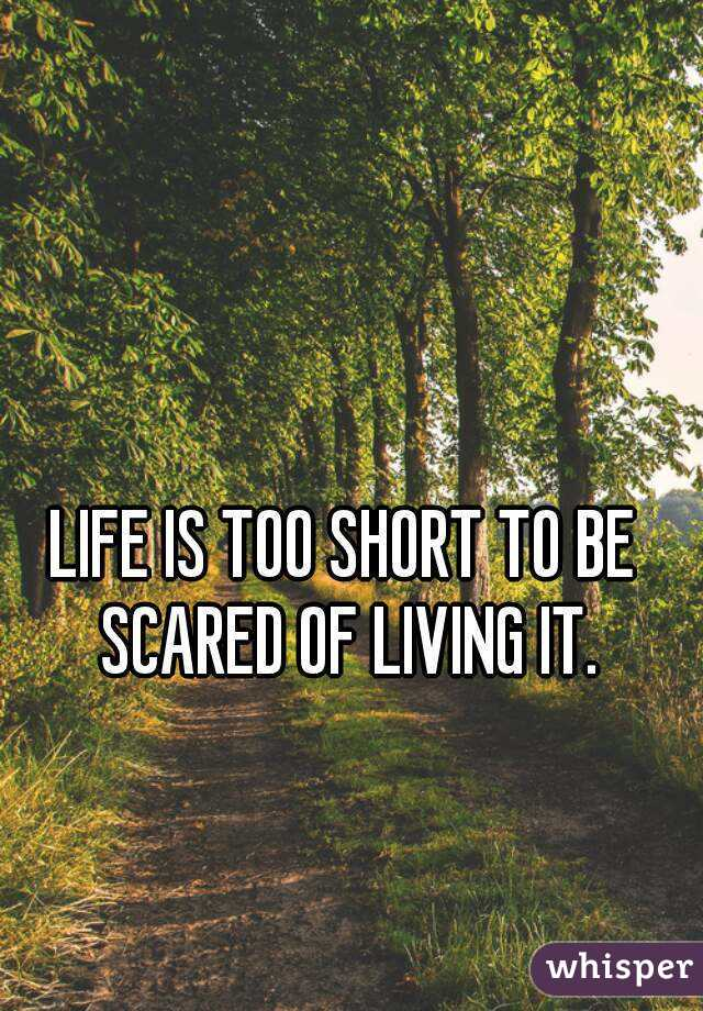 LIFE IS TOO SHORT TO BE SCARED OF LIVING IT.