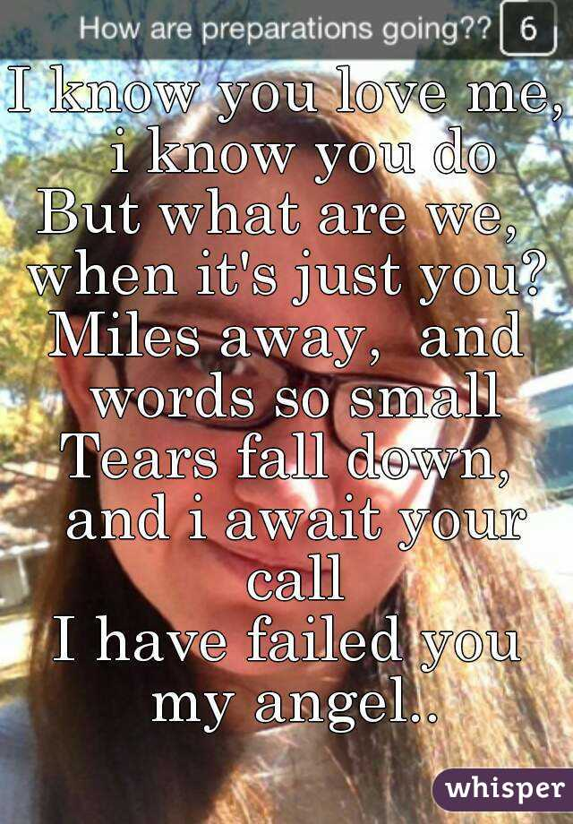 I know you love me,  i know you do But what are we,  when it's just you?  Miles away,  and words so small Tears fall down, and i await your call I have failed you my angel..