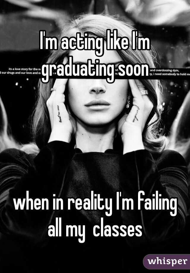 I'm acting like I'm graduating soon      when in reality I'm failing all my  classes
