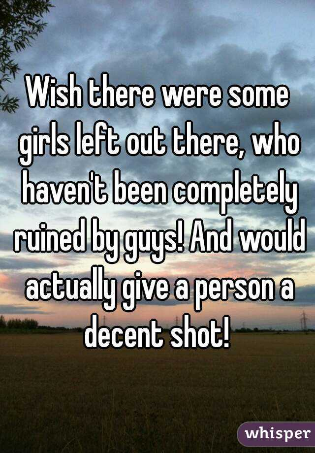 Wish there were some girls left out there, who haven't been completely ruined by guys! And would actually give a person a decent shot!