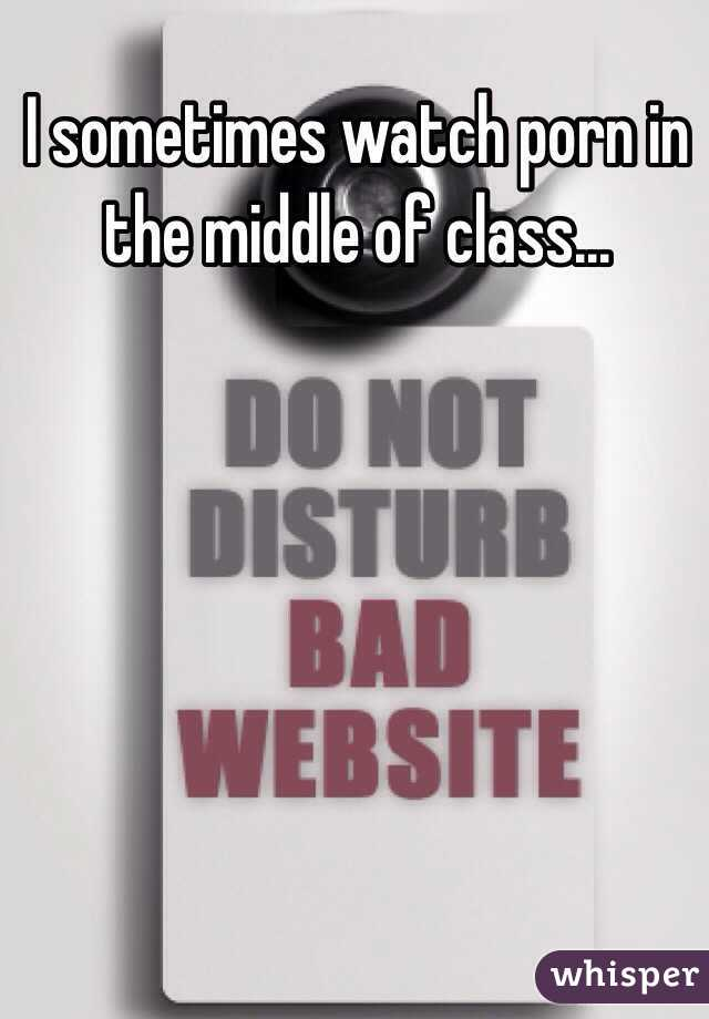 I sometimes watch porn in the middle of class...