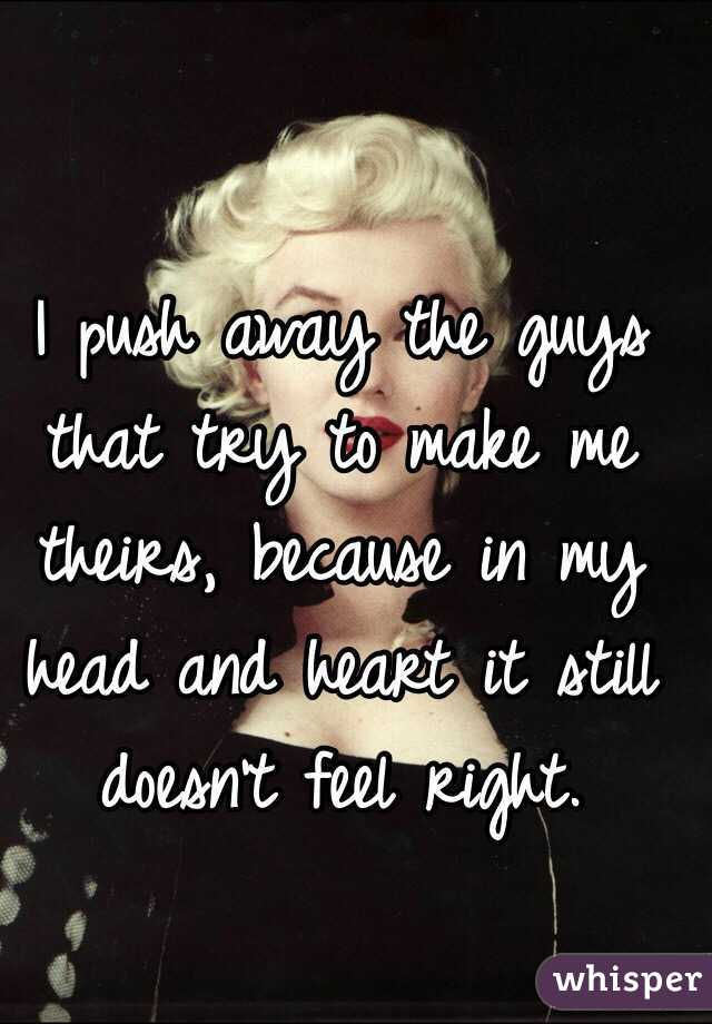 I push away the guys that try to make me theirs, because in my head and heart it still doesn't feel right.