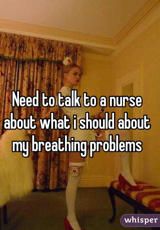 Need to talk to a nurse about what i should about my breathing problems