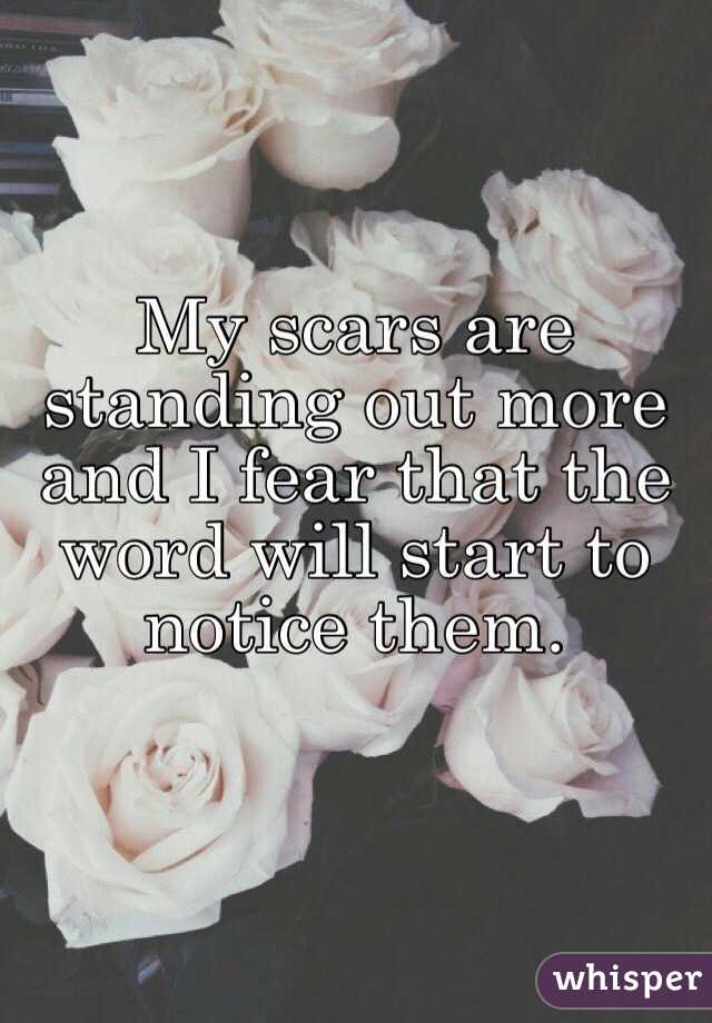 My scars are standing out more and I fear that the word will start to notice them.