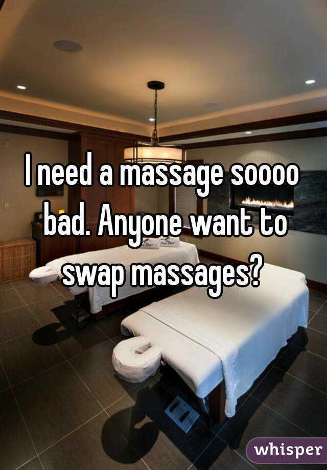 I need a massage soooo bad. Anyone want to swap massages?