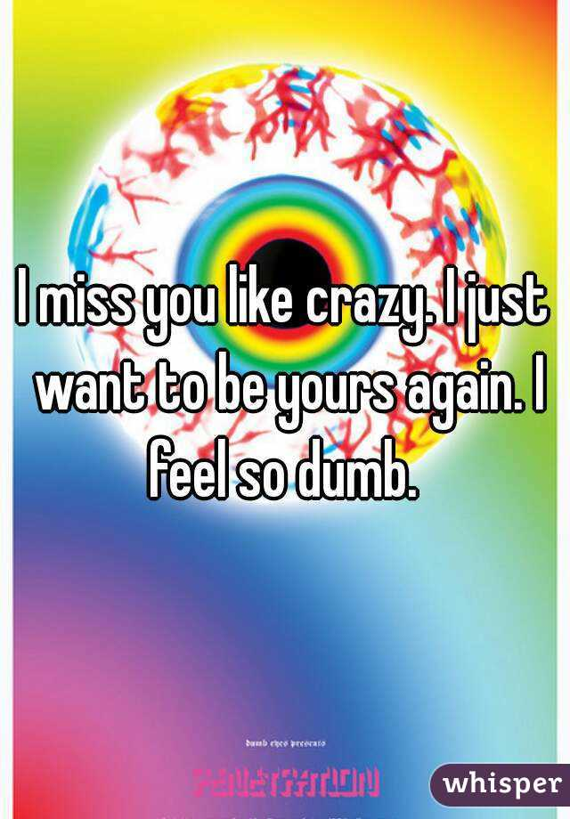 I miss you like crazy. I just want to be yours again. I feel so dumb.