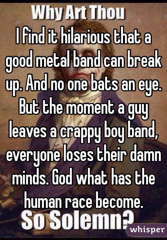 I find it hilarious that a good metal band can break up. And no one bats an eye. But the moment a guy leaves a crappy boy band, everyone loses their damn minds. God what has the human race become.