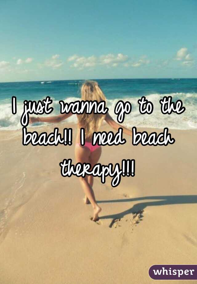 I just wanna go to the beach!! I need beach therapy!!!