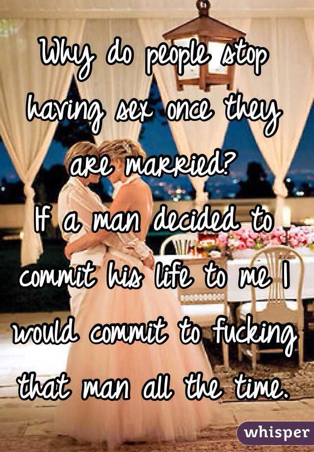 Why do people stop having sex once they are married? If a man decided to  commit his ...
