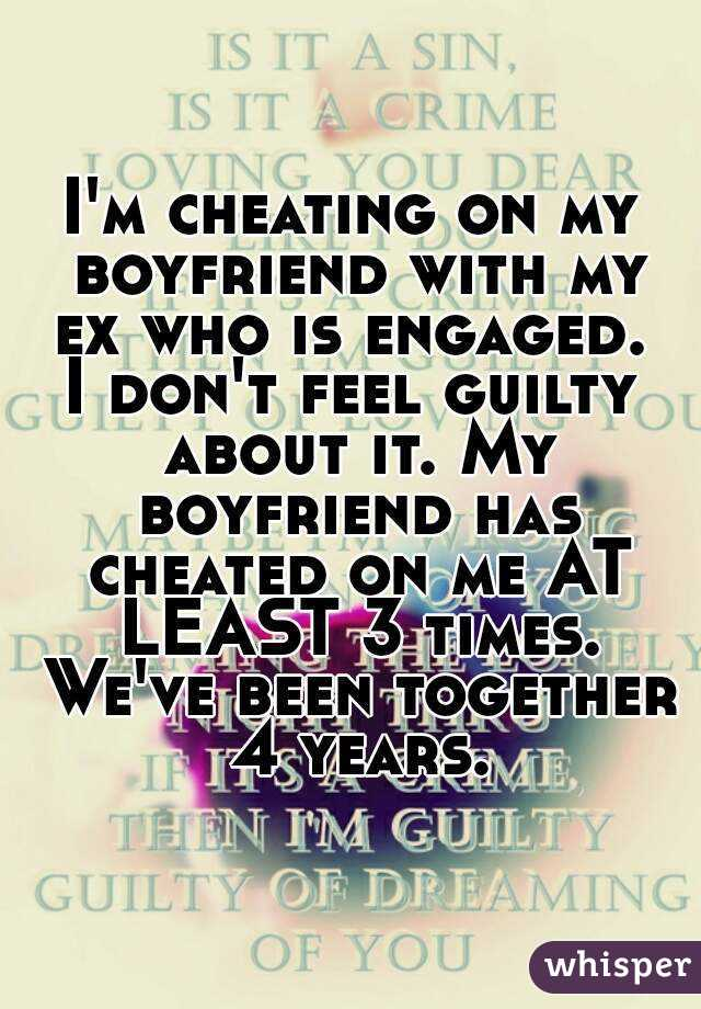 I'm cheating on my boyfriend with my ex who is engaged  I