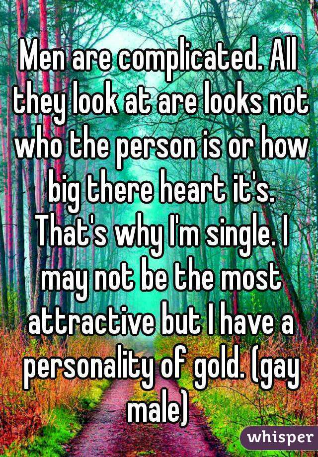 Men are complicated. All they look at are looks not who the person is or how big there heart it's. That's why I'm single. I may not be the most attractive but I have a personality of gold. (gay male)