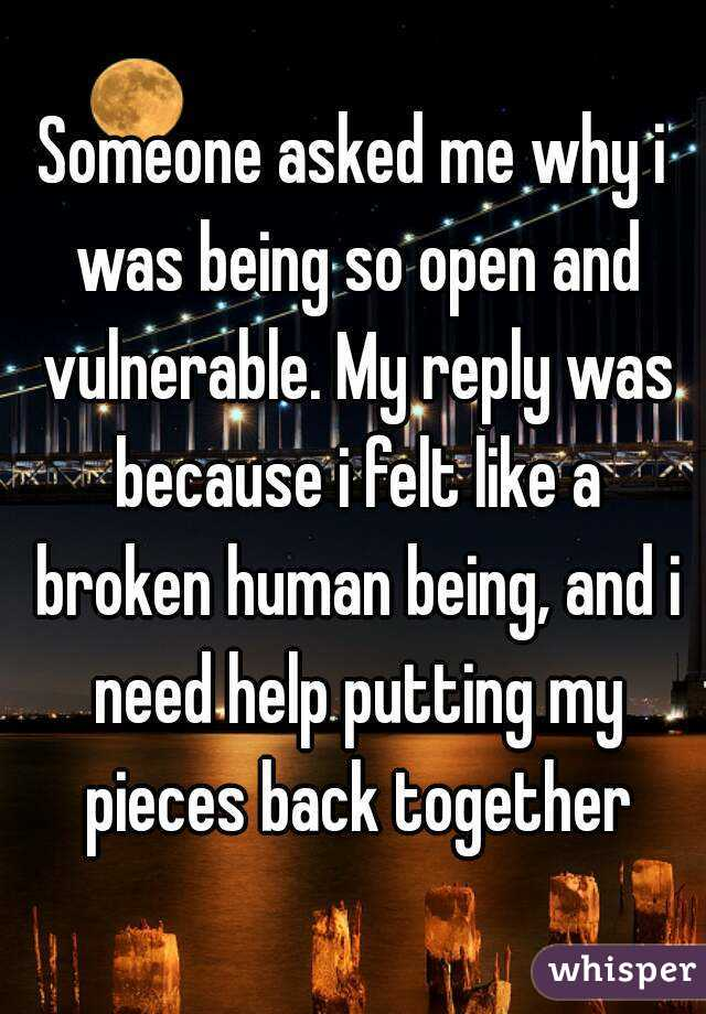Someone asked me why i was being so open and vulnerable. My reply was because i felt like a broken human being, and i need help putting my pieces back together