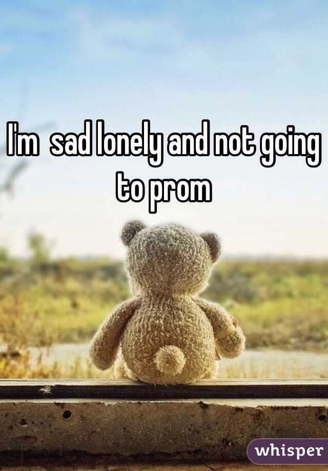 I'm  sad lonely and not going to prom
