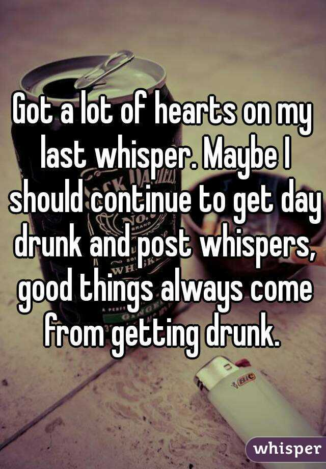 Got a lot of hearts on my last whisper. Maybe I should continue to get day drunk and post whispers, good things always come from getting drunk.