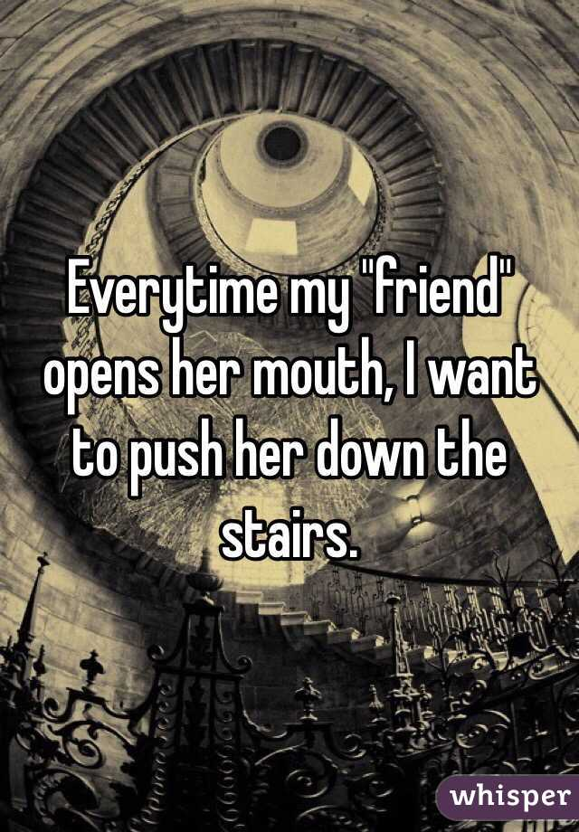 """Everytime my """"friend"""" opens her mouth, I want to push her down the stairs."""