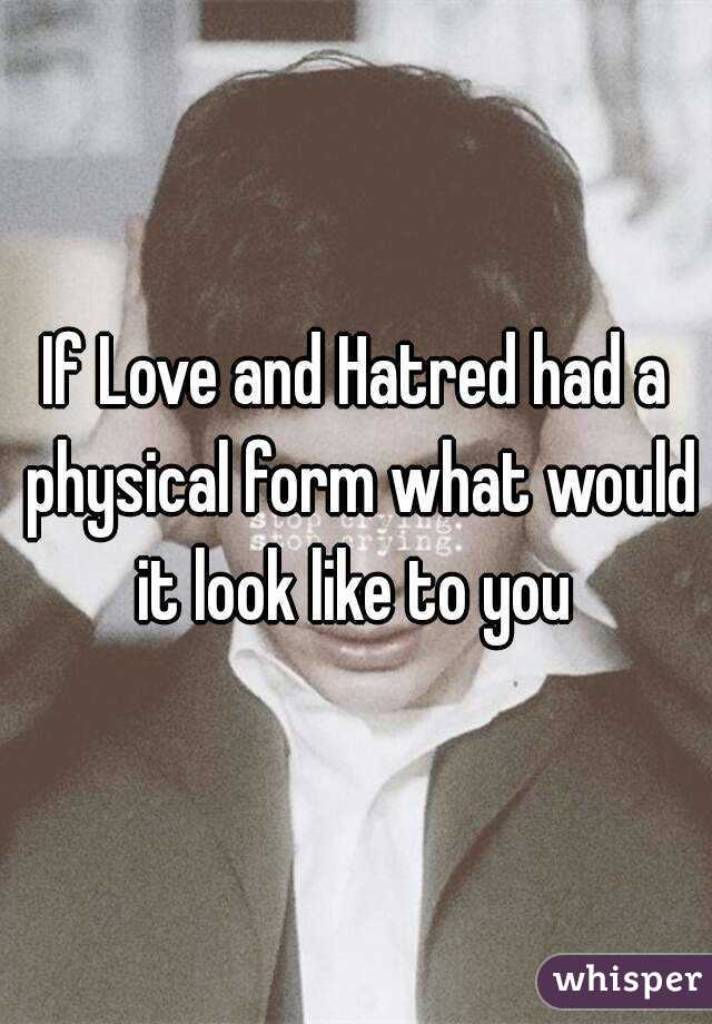 If Love and Hatred had a physical form what would it look like to you