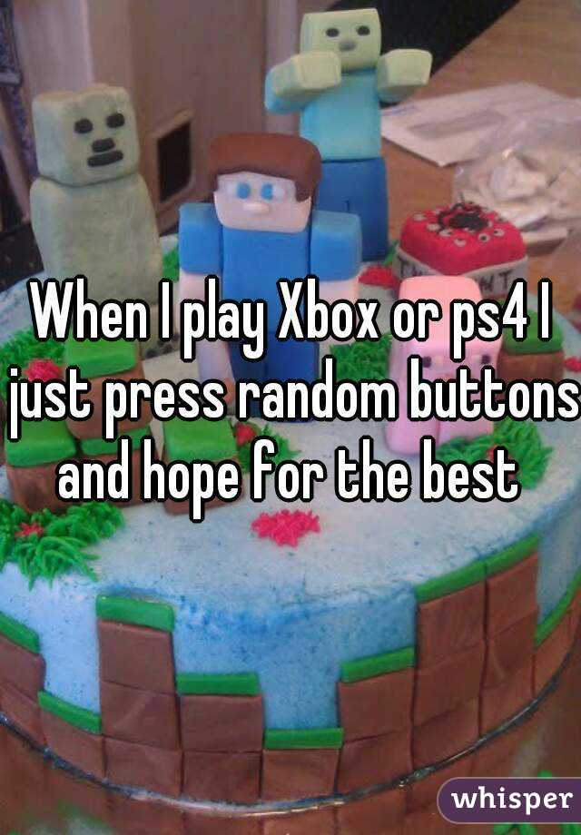 When I play Xbox or ps4 I just press random buttons and hope for the best