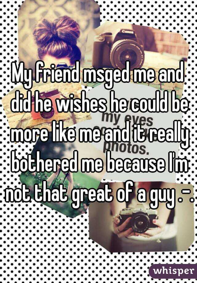 My friend msged me and did he wishes he could be more like me and it really bothered me because I'm not that great of a guy .-.