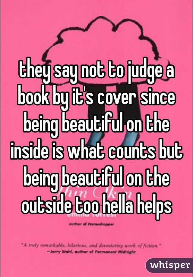 they say not to judge a book by it's cover since being beautiful on the inside is what counts but being beautiful on the outside too hella helps