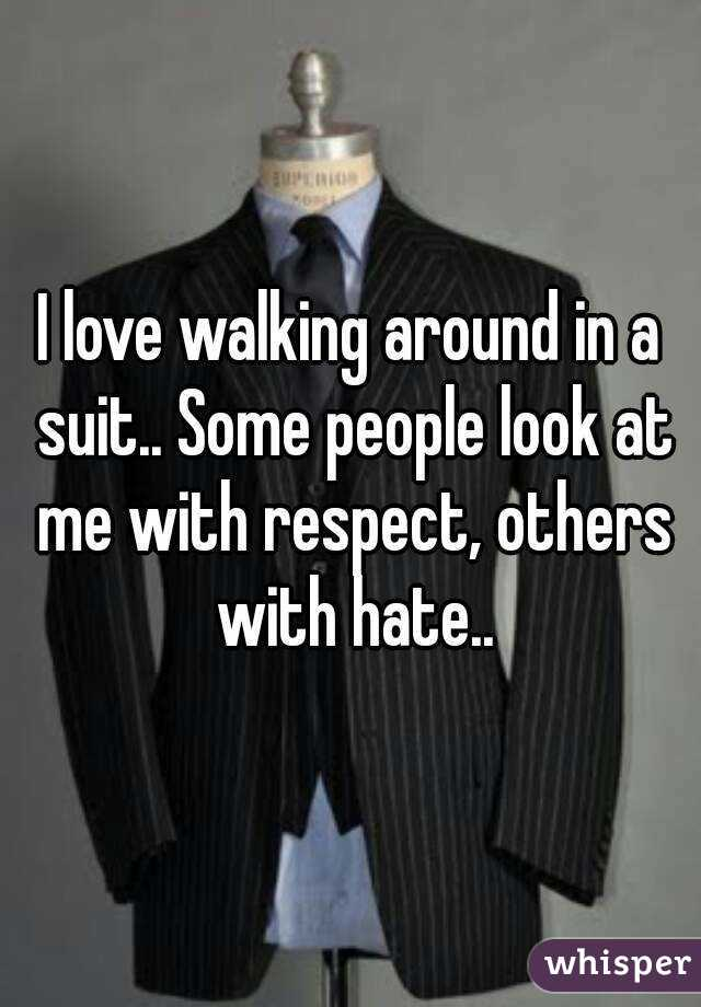 I love walking around in a suit.. Some people look at me with respect, others with hate..