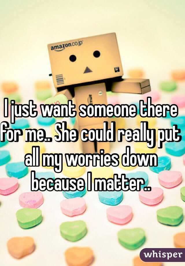 I just want someone there for me.. She could really put all my worries down because I matter..