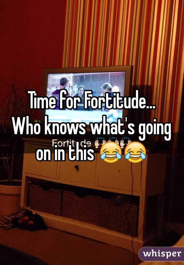 Time for Fortitude...  Who knows what's going on in this 😂😂