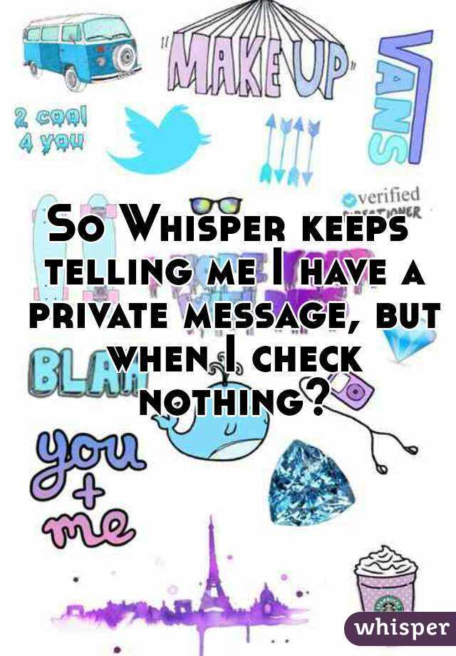 So Whisper keeps telling me I have a private message, but when I check nothing?