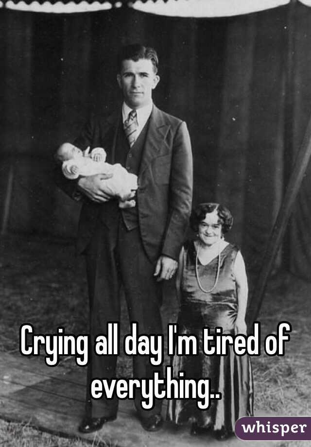 Crying all day I'm tired of everything..