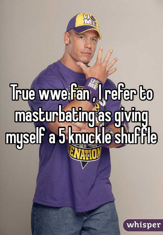 True wwe fan , I refer to masturbating as giving myself a 5 knuckle shuffle