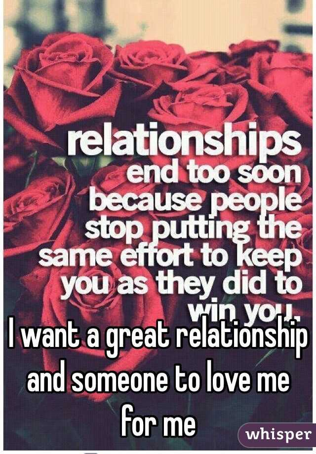 I want a great relationship and someone to love me for me